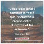 """Citation n°16 - l'écologie tend à combler le fossé que l'industrie a creusé entre l'Homme et les animaux"""" - Emmanuel Berl"""