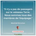 """""""Il n'y a pas de passagers sur le vaisseau Terre. Nous sommes tous des membres de l'équipage"""" Marshall McLuhan"""