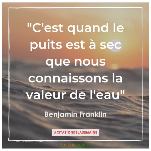 """""""C'est quand le puits est à sec que nous connaissons la valeur de l'eau"""". Benjamin Franklin"""