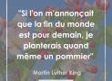 """"""" Si l'on m'annonçait que la fin du monde est pour demain, je planterais quand même un pommier """" – Martin Luther King #13"""