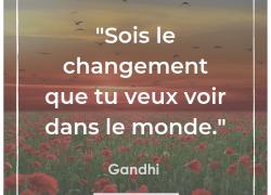 """""""Sois le changement que tu veux voir dans le monde"""" – Gandhi #17"""