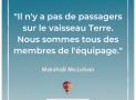 """""""Il n'y a pas de passagers sur le vaisseau Terre. Nous sommes tous des membres de l'équipage"""" – Marshall McLuhan #18"""