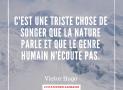 """""""C'est une triste chose de songer que la nature parle et que le genre humain n'écoute pas"""" – Victor Hugo #7"""