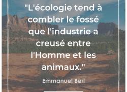 """""""L'écologie tend à combler le fossé que l'industrie a creusé entre l'Homme et les animaux"""" – Emmanuel Berl #16"""