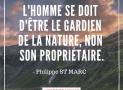 """""""L'Homme se doit d'être le gardien de la nature, non son propriétaire"""" – Philippe St Marc. #3"""