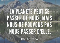 """""""La planète peut se passer de nous, mais nous ne pouvons nous passer d'elle"""" – Nicolas Hulot #4"""